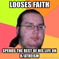 Gordo Nerd - looses faith  spends the rest of his life on r/atheism