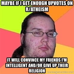Gordo Nerd - maybe if i get enough upvotes on r/atheism it will convince my friends i'M INTELLIGENT AND/OR GIVE UP THEIR RELIGION
