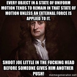 Isaac Newton - Every object in a state of uniform motion tends to remain in that state of motion unless an external force is applied to it.  Shoot Joe Little in the fucking head before someone gives him another push!