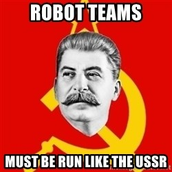 Stalin Says - ROBOT TEAMS  MUST BE RUN LIKE THE USSR