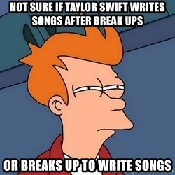 Futurama Fry - not sure if taylor swift writes songs after break ups or breaks up to write songs