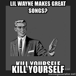 kill yourself guy - Lil wayne makes great songs? kill yourself