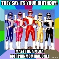 power rangers - they say its your birthday! May it be a mega morphinmominal one!