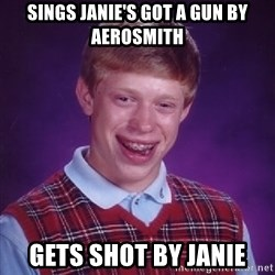 Bad Luck Brian - Sings Janie's Got A Gun by Aerosmith Gets shot by Janie