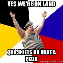 Patriot - YES WE'RE ON LAND QUICK LETS GO HAVE A PIZZA