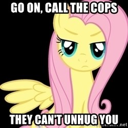 Fluttershy  - go on, call the cops they can't unhug you