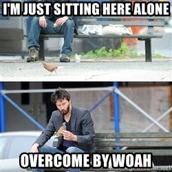 Sad Keanu - I'm just sitting here alone overcome by woah