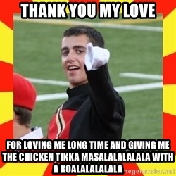lovett - thank you my love for loving me long time and giving me the chicken tikka masalalalalala with a koalalalalala
