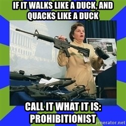 Dianne Feinstein - If it walks like a duck, and quacks like a duck call it what it is:  prohibitionist