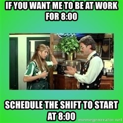Office Space Flair - If you want me to be at work for 8:00 schedule the shift to start at 8:00