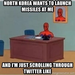 Spiderman Desk - north korea wants to launch MISSILES at me And I'm just scrolling through twitter Like