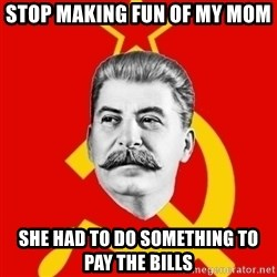 Stalin Says - Stop making fun of my mom She had to do something to pay the bills