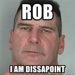i am disappoint - Rob I aM DISSAPOINT