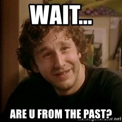 Roy IT Crowd - wait... are u from the past?