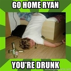 go home you,r drunk - Go home ryan you're drunk