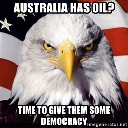 American Pride Eagle - Australia has oil? time to give them some democracy