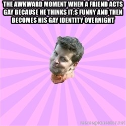 Sassy Gay Friend - The awkward moment when a friend acts gay because he thinks it;s funny and then becomes his gay identity overnight