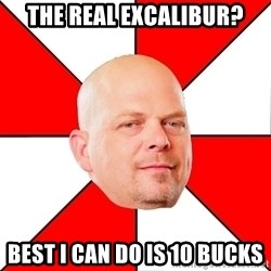 Pawn Stars - the real excalibur? best I can do is 10 bucks