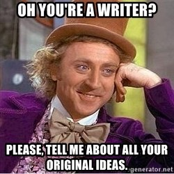 Willy Wonka - oh you're a writer? please, tell me about all your original ideas.