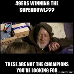 JEDI MINDTRICK - 49ers winning the superbowl??? these are not the champions you're looking for