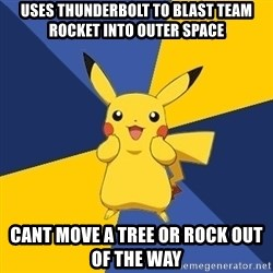 Pokemon Logic  - Uses thunderbolt to blast team rocket into outer space cant move a tree or rock out of the way