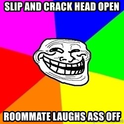 troll face1 - slip and crack head open ROOMMATE laughs ass off