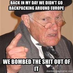 Angry Old Man - Back in my day we didn't go backpacking around europe WE BOMBED THE SHIT OUT OF IT
