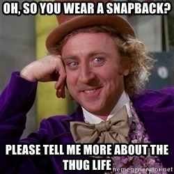 Willy Wonka - oh, so you wear a snapback? please tell me more about the thug life