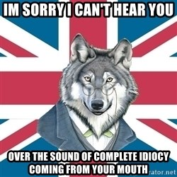 Sir Courage Wolf Esquire - im sorry i can't hear you over the sound of complete idiocy coming from your mouth