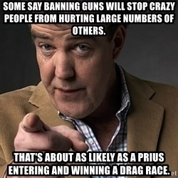Jeremy Clarkson - Some Say banning guns will stop crazy people from hurting large numbers of others. That's about as likely as a prius entering and winning a drag race.