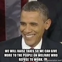 Bad Joke Obama -  WE WILL RAISE TAXES SO WE CAN GIVE MORE TO THE PEOPLE ON WELFARE WHO REFUSE TO WORK.