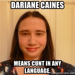 Scary b*tch. - dariane Caines means cunt in any language.