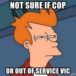 Not sure if troll - Not sure if cop or out of service vic