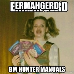 Ermahgerd - ermahgerd bm hunter manuals