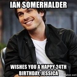 Ian somerhalder - ian somerhalder wishes you a happy 24th birthday, Jessica
