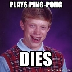 Bad Luck Brian - plays ping-pong dies