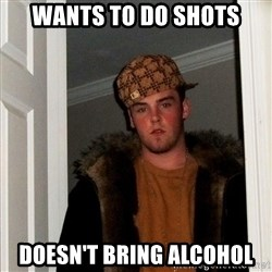 Scumbag Steve - wants to do shots doesn't bring alcohol