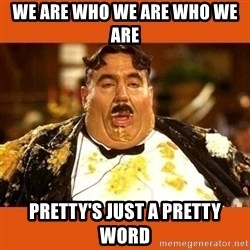 Fat Guy - WE ARE WHO WE ARE WHO WE ARE PRETTY'S JUST A PRETTY WORD