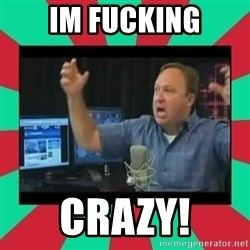 Alex Jones  - im fucking crazy!