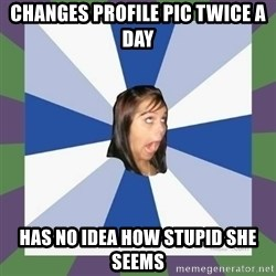 Annoying FB girl - changes profile pic twice a day has no idea how stupid she seems