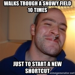 Good Guy Greg - Walks trough a snowy field 10 times just to start a new shortcut