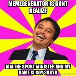 INDONESIAN - memegenerator is dont realize iam the sport minister and my name is roy suryo