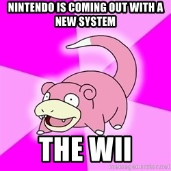 Slowpoke - Nintendo is coming out with a new system The Wii