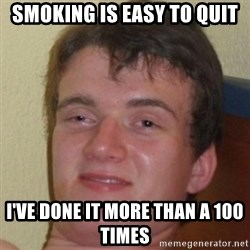 10guy - smoking is easy to quit I've done it more than a 100 times