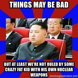 kim jong un - THINGS MAY BE BAD but at least we're not ruled by some crazy fat kid with his own nuclear weapons