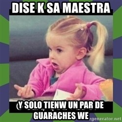 ¿O sea,que pedo? - Dise k sa maestra  Y solo tienw un par de guaraches we