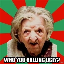 Crazy Old Lady -  WHO YOU CALLING UGLY?