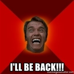 Angry Arnold -  I'LL BE BACK!!!