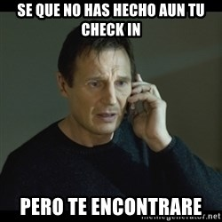 I will Find You Meme - Se que no has hecho AUN tu check in Pero te encontrare