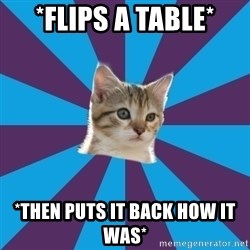 Autistic Kitten - *Flips a table* *Then puts it back how it was*